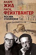 Лион Фейхтвангер, Андре Жид - Москва Сталинская