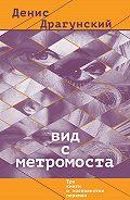 Денис Драгунский - Вид с метромоста (сборник)