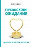 Максим Недякин -Превосходя ожидания. Выдающиеся истории искреннего сервиса