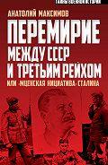 Анатолий Максимов -Перемирие между СССР и Третьим Рейхом, или «Мценская инициатива» Сталина