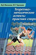 Виталий Черкашин - Теоретико-методические аспекты практики спорта. Учебное пособие