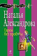 Наталья Александрова - Гарем без проблем