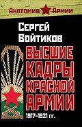 Сергей Сергеевич Войтиков - Высшие кадры Красной Армии. 1917–1921 гг.