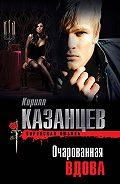 Кирилл Казанцев - Очарованная вдова