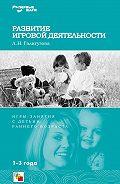 Л. Н. Галигузова - Развитие игровой деятельности. Игры и занятия с детьми раннего возраста. 1-3 года