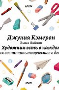 Джулия Кэмерон, Эмма Лайвли - Художник есть в каждом. Как воспитать творчество в детях