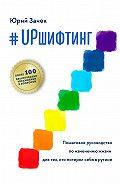 Юрий Зачек -#UPшифтинг. Пошаговое руководство по изменению жизни для тех, кто потерял себя в рутине