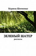 Марина Шевченко -Зеленый шатер. Рассказы