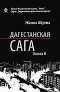 Жанна Абуева -Дагестанская сага. Книга II
