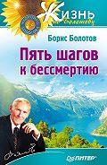 Борис Болотов - Пять шагов к бессмертию