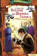 Артур Конан Дойл - Нотатки про Шерлока Голмса