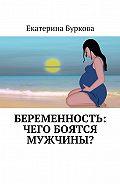 Екатерина Буркова -Беременность: чего боятся мужчины?