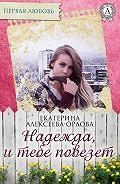 Екатерина Алексеева-Орлова - Надежда, и тебе повезет
