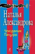 Наталья Александрова - Чемоданчик Пандоры