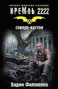 Вадим Филоненко - Кремль 2222. Северо-восток