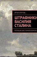 Антон Кротков -Штрафники Василия Сталина. Операция «Восточный клинок»