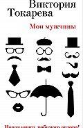 Виктория Токарева - Мои мужчины (сборник)