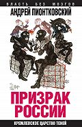 Андрей Пионтковский - Призрак России. Кремлевское царство теней