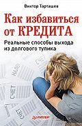 Виктор Александрович Тарташев - Как избавиться от кредита. Реальные способы выхода из долгового тупика