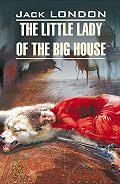 Джек Лондон -The Little Lady of the Big House / Маленькая хозяйка большого дома. Книга для чтения на английском языке