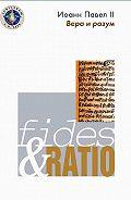 Иоанн Павел II -Энциклика «Вера и разум»– Fides et ratio