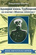 Владимир Шигин -Адмирал князь Трубецкой по кличке «Шайтан-капитан»