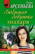 Елена Арсеньева - Любимая девушка знахаря