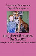 Сергей Виноградов -Не дёргай тигра за хвост. Невероятные истории, сказки и притчи