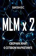 Бизнес -MLM x2. Сборник книг осетевом маркетинге