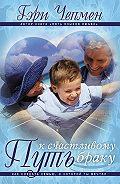 Гэри Чепмен -Путь к счастливому браку. Как создать семью, о которой ты мечтал