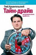 Глеб Алексеевич Архангельский - Тайм-драйв: Как успевать жить и работать