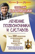 Савелий Кашницкий - Лечение позвоночника и суставов. Более 200 рецептов от практикующих целителей Монголии, Китая, Бурятии и Тибета