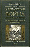 Василий Потто -Кавказская война. Том 1. От древнейших времен до Ермолова