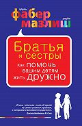 Адель Фабер -Братья и сестры. Как помочь вашим детям жить дружно