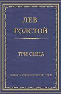 Лев Толстой - Полное собрание сочинений. Том 26. Произведения 1885–1889 гг. Три сына