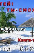 Михаил Соболев -Богатей! Ты – сможешь! 5шагов на пути к богатству