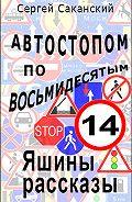 Сергей Саканский - Автостопом по восьмидесятым. Яшины рассказы 14