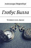 Александра Нюренберг -Глобус Билла. Четвёртая книга. Дракон