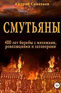 Андрей Савельев -Смутьяны. 400 лет борьбы с мятежами, революциями и заговорами