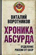 Виталий Воротников - Хроника абсурда. Отделение России от СССР