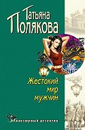 Татьяна Полякова -Жестокий мир мужчин