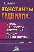 Феликс Шарков -Константы гудвилла: стиль, паблисити, репутация, имидж и бренд фирмы