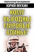 Юрий Мухин - Кому выгодны мировые войны?