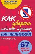 Ирина Корчагина -Как уберечь любимого мужчину от пьянства? 67 простых правил
