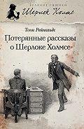 Тони Рейнольдс - Потерянные рассказы о Шерлоке Холмсе (сборник)