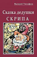 Валерий Тимофеев -Сказка дедушки Скрипа. Почти правдивая история