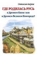 Станислав Аверков -Где родилась Русь – в Древнем Киеве или в Древнем Великом Новгороде?