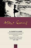 Альбер Камю -Бунтующий человек. Падение. Изгнание и царство. Записные книжки (1951—1959)