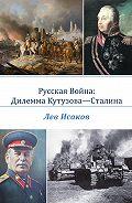 Лев Исаков -Русская война: дилемма Кутузова-Сталина