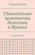Виталий Рожков -Удивительные приключения Виталика и Иришки. История первая
